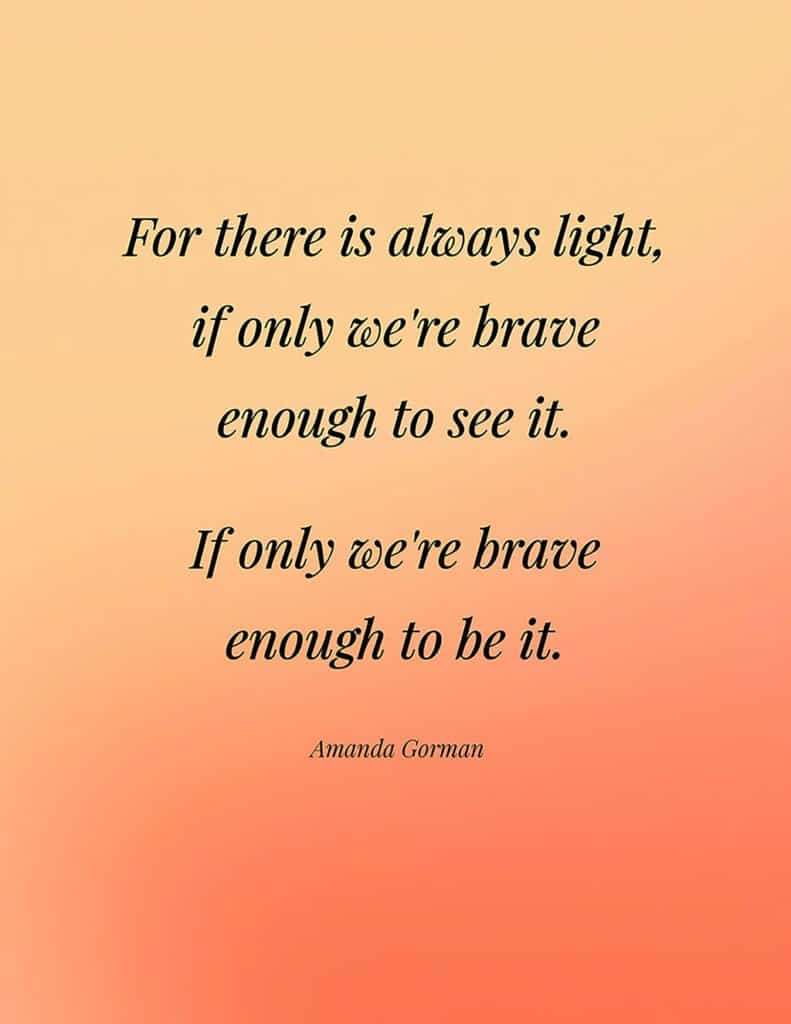 Amanda Gorman free quote printable   For there is always light, if only we're brave enough to see it. If only we're brave enough to be it.