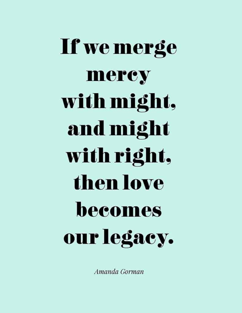 Amanda Gorman free quote printable   If we merge mercy with might, and might with right, then love becomes our legacy.