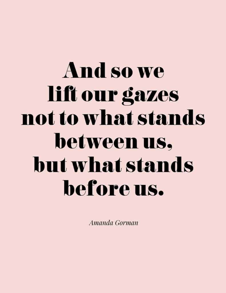 Amanda Gorman free quote printable   And so we lift our gazes not to what stands between us, but what stands before us.